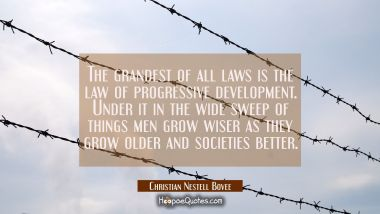 The grandest of all laws is the law of progressive development. Under it in the wide sweep of thing