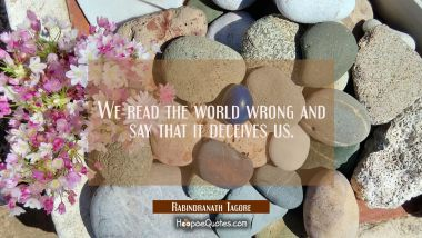 We read the world wrong and say that it deceives us. Rabindranath Tagore Quotes