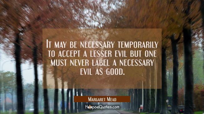 It may be necessary temporarily to accept a lesser evil but one must never label a necessary evil a