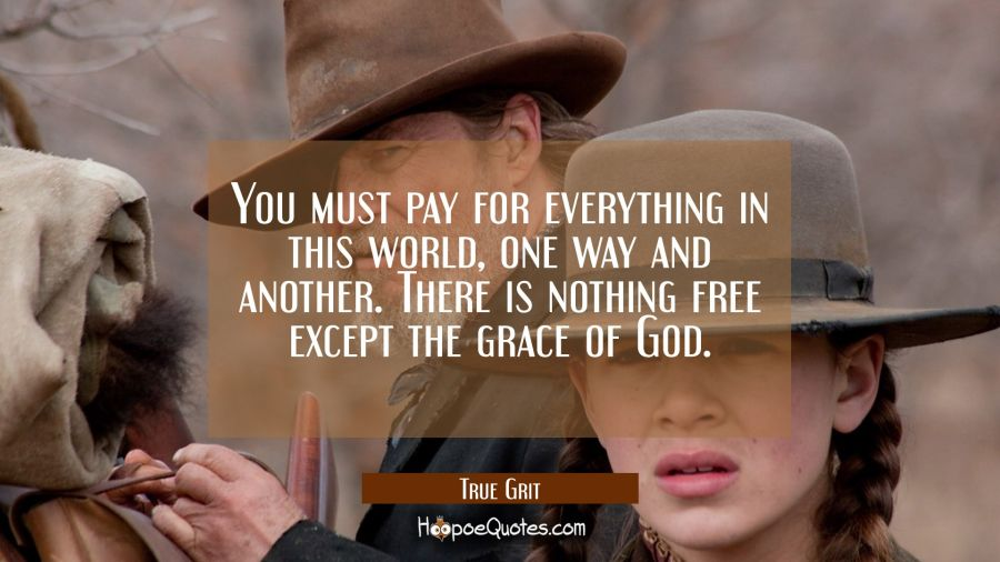 You must pay for everything in this world, one way and another. There is nothing free except the grace of God. Movie Quotes Quotes