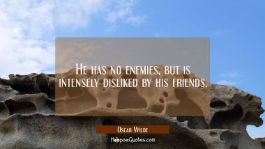 He has no enemies but is intensely disliked by his friends.