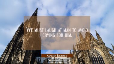 We must laugh at man to avoid crying for him.