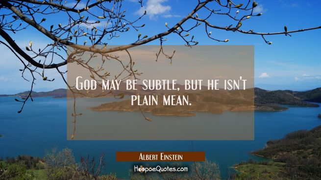 God may be subtle but he isn't plain mean.