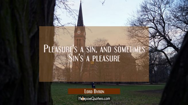 Pleasure's a sin and sometimes Sin's a pleasure