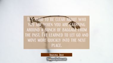 It's hard to be clear about who you are when you are carrying around a bunch of baggage from the past. I've learned to let go and move more quickly into the next place. Angelina Jolie Quotes