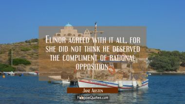 Elinor agreed with it all for she did not think he deserved the compliment of rational opposition. Jane Austen Quotes