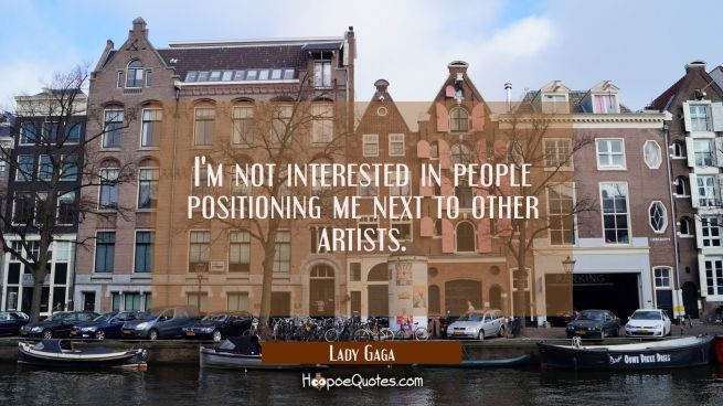I'm not interested in people positioning me next to other artists.