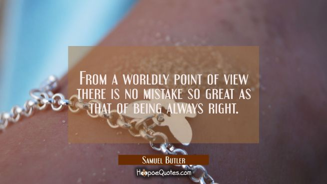 From a worldly point of view there is no mistake so great as that of being always right.