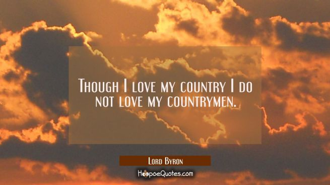 Though I love my country I do not love my countrymen.