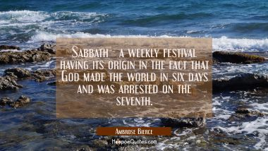 Sabbath - a weekly festival having its origin in the fact that God made the world in six days and w