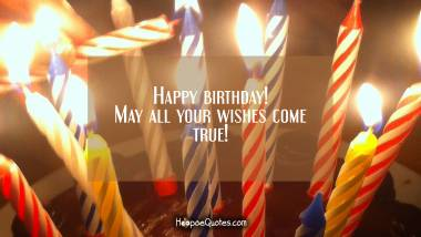Happy birthday! May all your wishes come true! Quotes