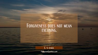 Forgiveness does not mean excusing C. S. Lewis Quotes