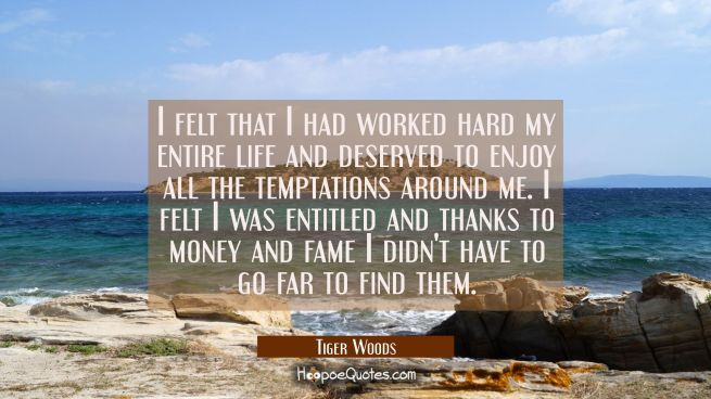 I felt that I had worked hard my entire life and deserved to enjoy all the temptations around me. I