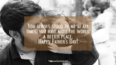 You always stood by me at all times, you have made the world a better place. Happy Fathers Day! Father's Day Quotes