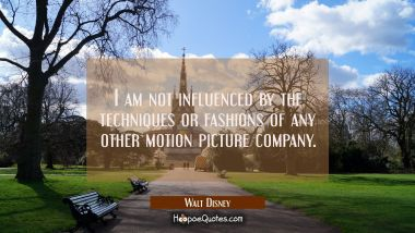 I am not influenced by the techniques or fashions of any other motion picture company.