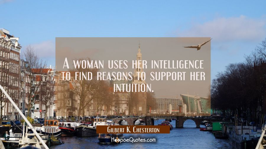 A woman uses her intelligence to find reasons to support her intuition. Gilbert K. Chesterton Quotes