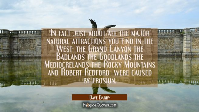 In fact just about all the major natural attractions you find in the West- the Grand Canyon the Bad