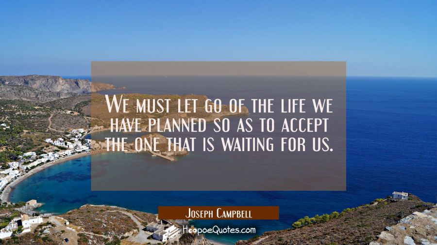 We must let go of the life we have planned so as to accept the one that is waiting for us.