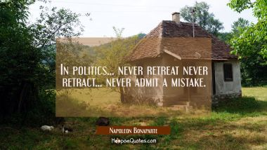 In politics... never retreat never retract... never admit a mistake.