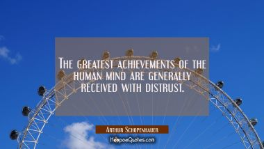 The greatest achievements of the human mind are generally received with distrust.