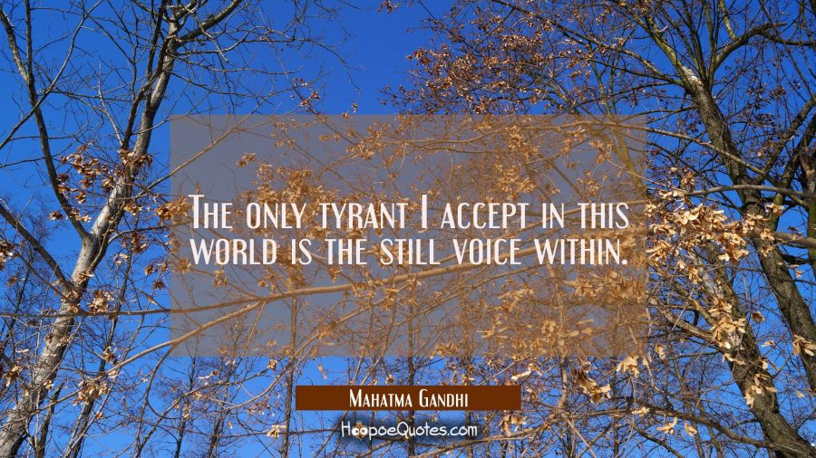 The only tyrant I accept in this world is the still voice within. Mahatma Gandhi Quotes