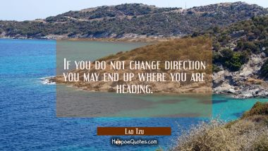 If you do not change direction you may end up where you are heading. Lao Tzu Quotes