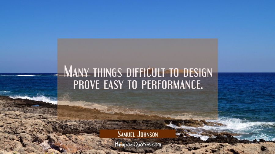 Many things difficult to design prove easy to performance. Samuel Johnson Quotes