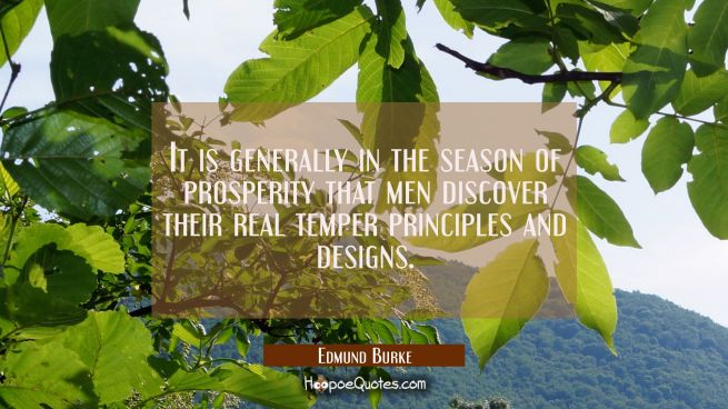 It is generally in the season of prosperity that men discover their real temper principles and desi