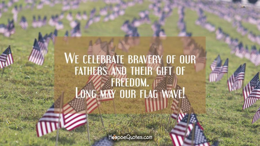 We celebrate bravery of our fathers and their gift of freedom. Long may our flag wave! Independence Day Quotes