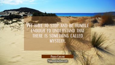 We have to stop and be humble enough to understand that there is something called mystery. Paulo Coelho Quotes