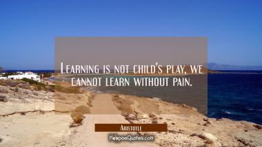 Learning is not child's play, we cannot learn without pain