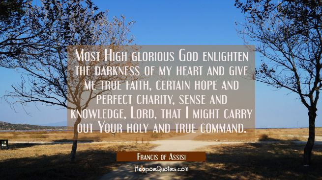 Most High glorious God enlighten the darkness of my heart and give me true faith certain hope and p