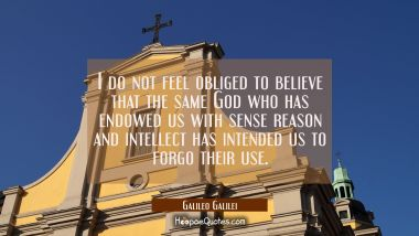 I do not feel obliged to believe that the same God who has endowed us with sense reason and intelle