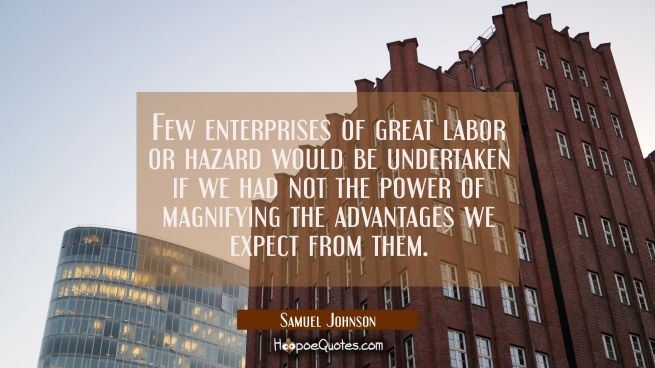 Few enterprises of great labor or hazard would be undertaken if we had not the power of magnifying