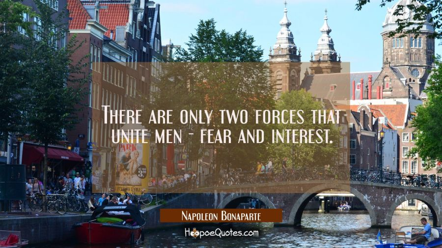 There are only two forces that unite men - fear and interest. Napoleon Bonaparte Quotes