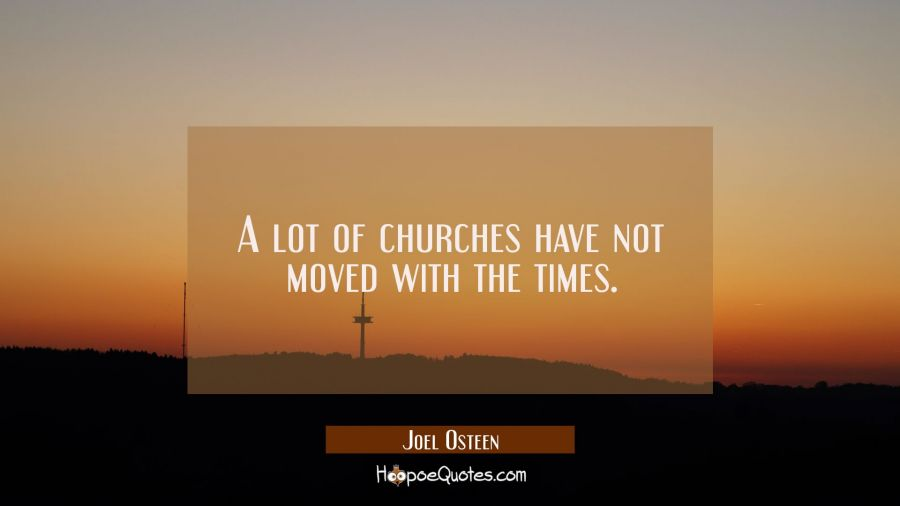 A lot of churches have not moved with the times. Joel Osteen Quotes