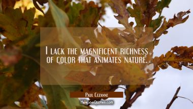 I lack the magnificent richness of color that animates nature. Paul Cezanne Quotes