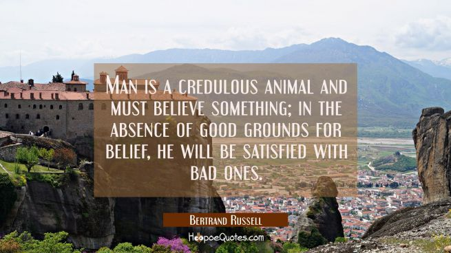 Man is a credulous animal and must believe something, in the absence of good grounds for belief he