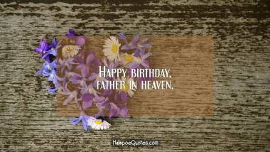 Happy birthday, father in heaven. Quotes
