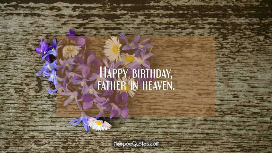 Happy birthday, father in heaven. Birthday Quotes
