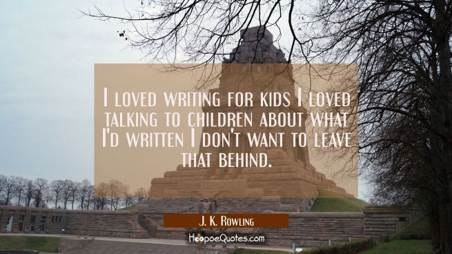 I loved writing for kids I loved talking to children about what I'd written I don't want to leave t
