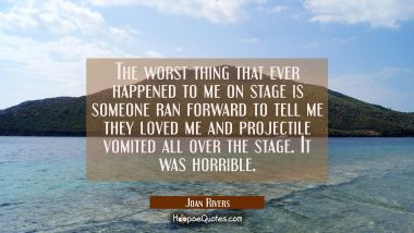 The worst thing that ever happened to me on stage is someone ran forward to tell me they loved me a
