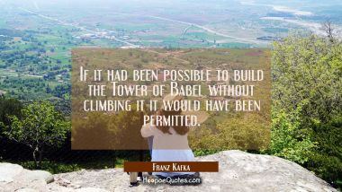 If it had been possible to build the Tower of Babel without climbing it it would have been permitte