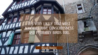 It's very likely that most mammals have consciousness and probably birds too.