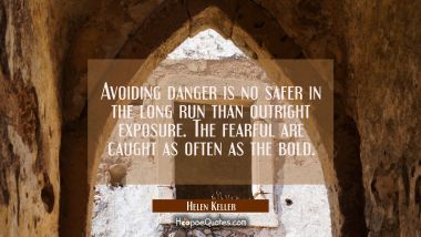 Avoiding danger is no safer in the long run than outright exposure. The fearful are caught as often Helen Keller Quotes