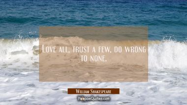 Love all trust a few do wrong to none.