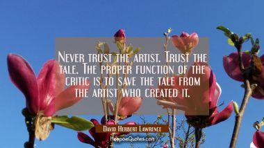 Never trust the artist. Trust the tale. The proper function of the critic is to save the tale from
