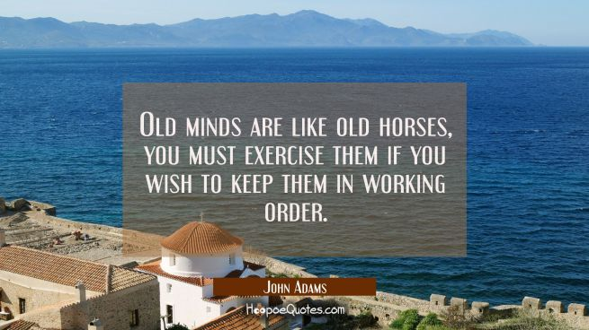 Old minds are like old horses, you must exercise them if you wish to keep them in working order.