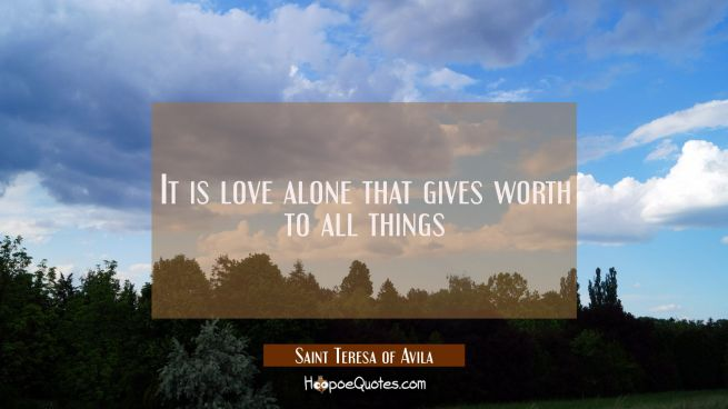 It is love alone that gives worth to all things