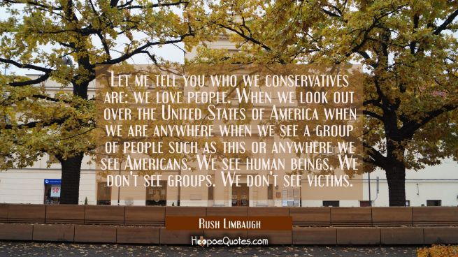 Let me tell you who we conservatives are: we love people. When we look out over the United States o